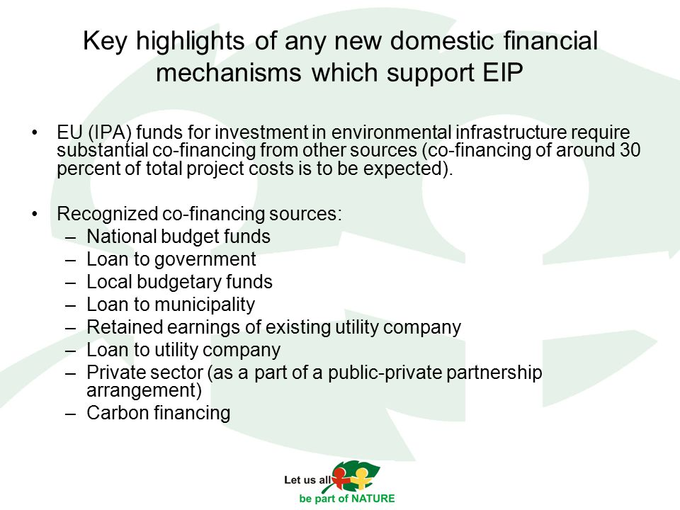 Key highlights of any new domestic financial mechanisms which support EIP EU (IPA) funds for investment in environmental infrastructure require substantial co-financing from other sources (co-financing of around 30 percent of total project costs is to be expected).