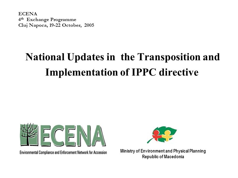 ECENA 4 th Exchange Programme Cluj Napoca, October, 2005 National Updates in the Transposition and Implementation of IPPC directive Ministry of Environment and Physical Planning Republic of Macedonia