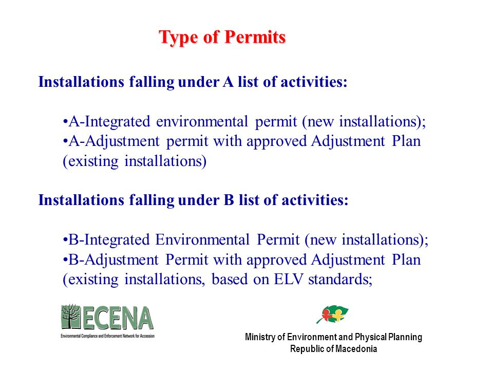 Type of Permits Installations falling under A list of activities: A-Integrated environmental permit (new installations); A-Adjustment permit with approved Adjustment Plan (existing installations) Installations falling under B list of activities: B-Integrated Environmental Permit (new installations); B-Adjustment Permit with approved Adjustment Plan (existing installations, based on ELV standards; Ministry of Environment and Physical Planning Republic of Macedonia