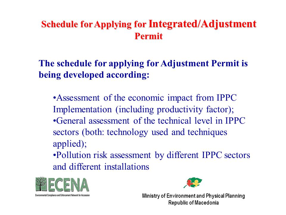 Schedule for Applying for Integrated/Adjustment Permit The schedule for applying for Adjustment Permit is being developed according: Assessment of the economic impact from IPPC Implementation (including productivity factor); General assessment of the technical level in IPPC sectors (both: technology used and techniques applied); Pollution risk assessment by different IPPC sectors and different installations Ministry of Environment and Physical Planning Republic of Macedonia