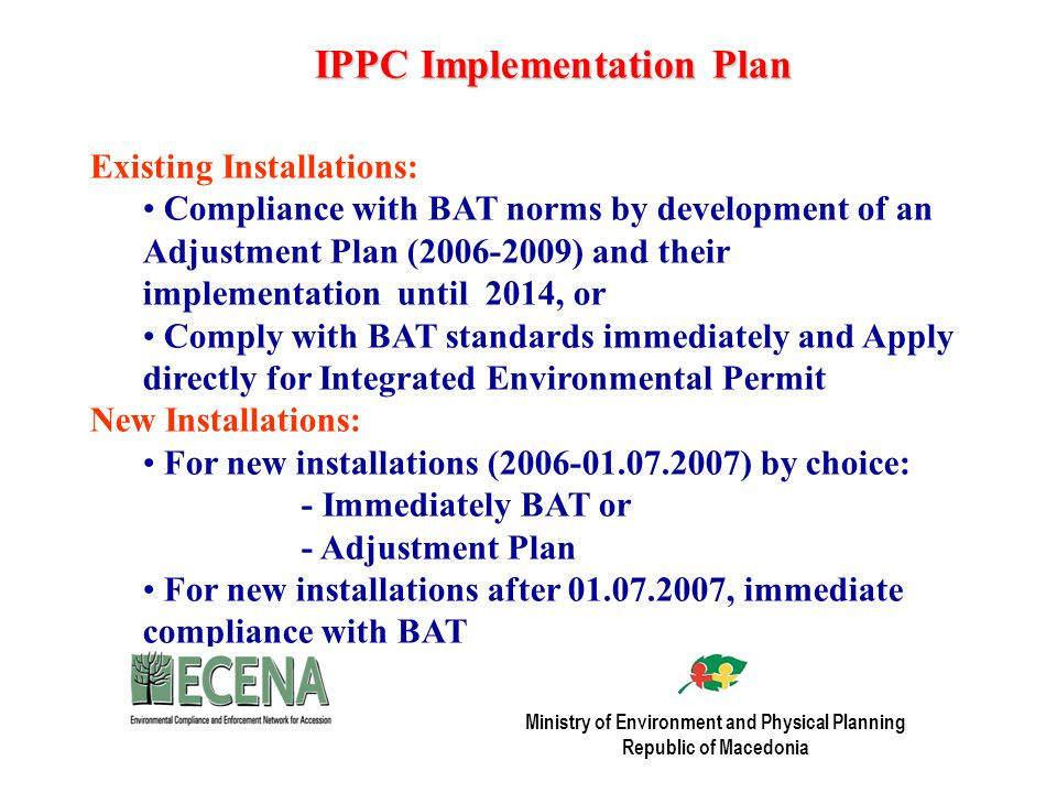 IPPC Implementation Plan Existing Installations: Compliance with BAT norms by development of an Adjustment Plan ( ) and their implementation until 2014, or Comply with BAT standards immediately and Apply directly for Integrated Environmental Permit New Installations: For new installations ( ) by choice: - Immediately BAT or - Adjustment Plan For new installations after , immediate compliance with BAT Ministry of Environment and Physical Planning Republic of Macedonia