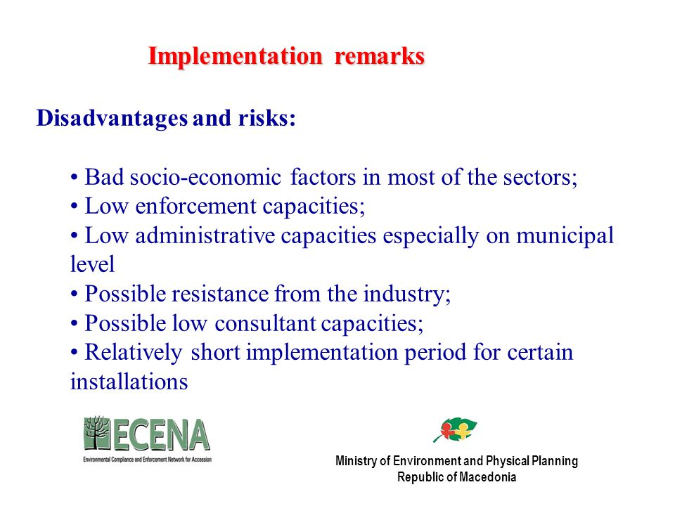 Implementation remarks Disadvantages and risks: Bad socio-economic factors in most of the sectors; Low enforcement capacities; Low administrative capacities especially on municipal level Possible resistance from the industry; Possible low consultant capacities; Relatively short implementation period for certain installations Ministry of Environment and Physical Planning Republic of Macedonia