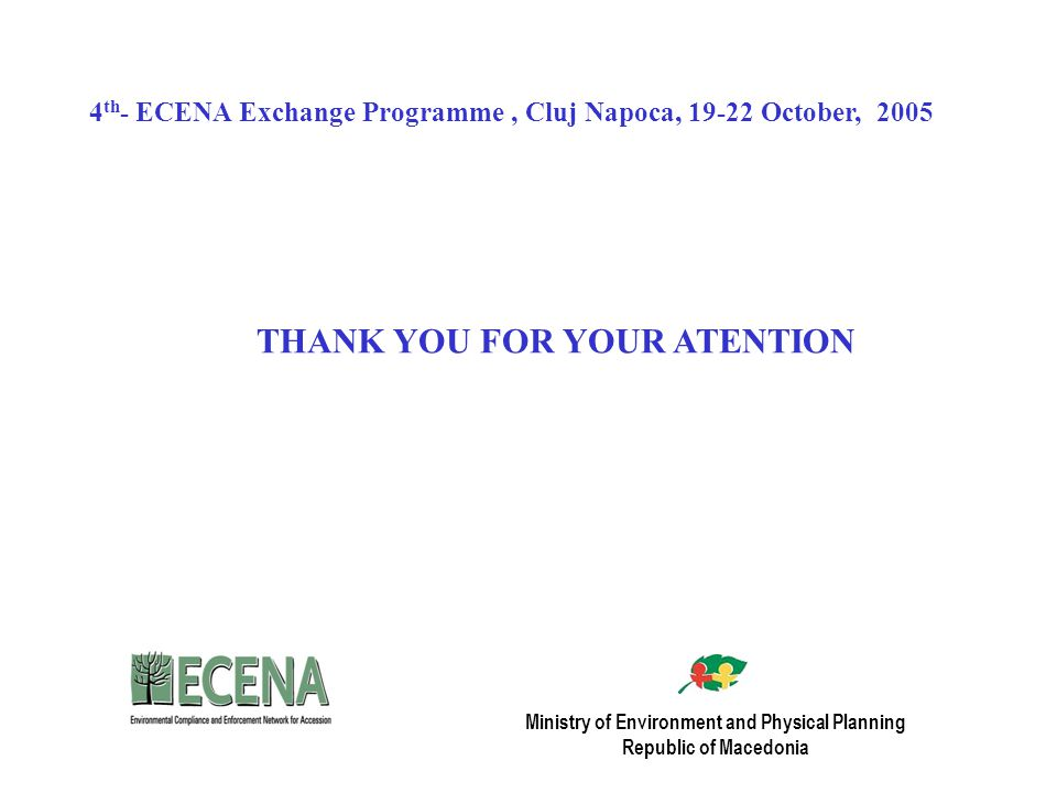 Ministry of Environment and Physical Planning Republic of Macedonia THANK YOU FOR YOUR ATENTION 4 th - ECENA Exchange Programme, Cluj Napoca, October, 2005