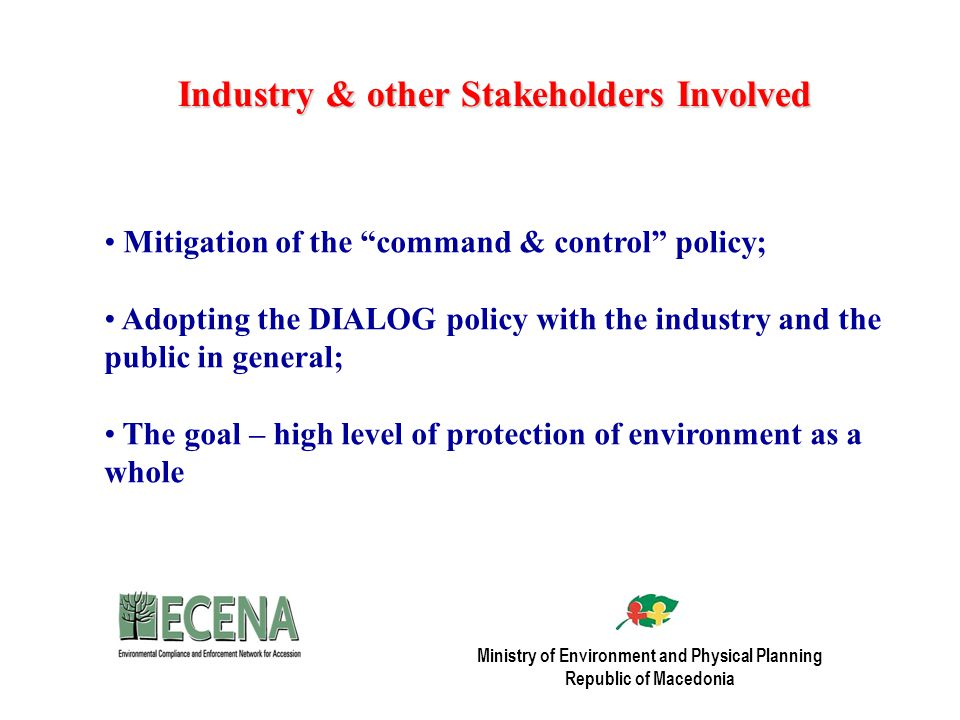 Industry & other Stakeholders Involved Mitigation of the command & control policy; Adopting the DIALOG policy with the industry and the public in general; The goal – high level of protection of environment as a whole Ministry of Environment and Physical Planning Republic of Macedonia