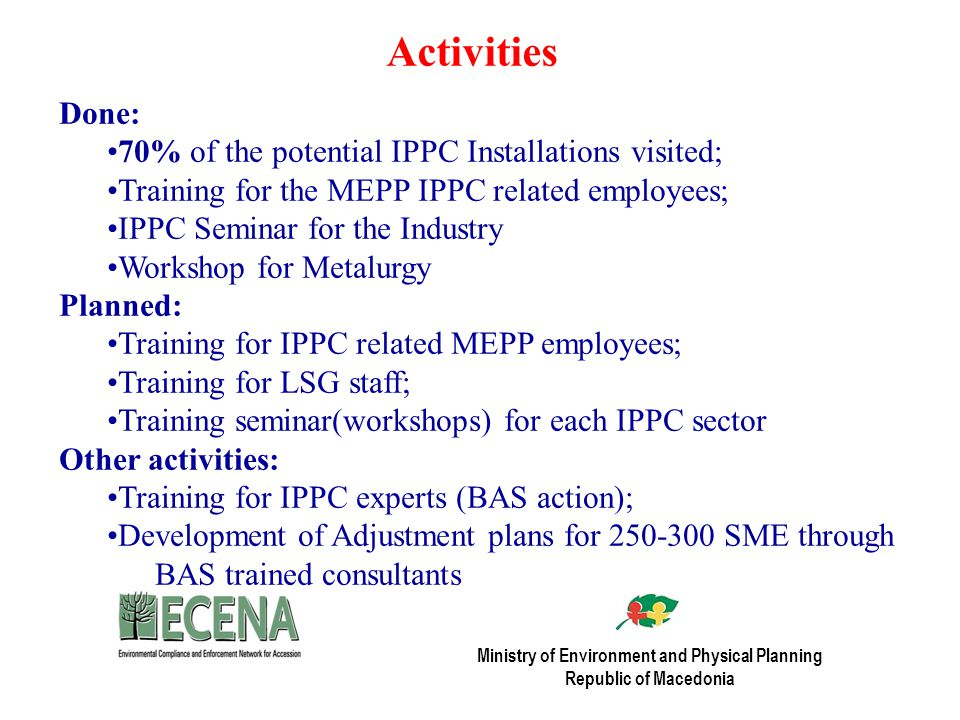 Activities Done: 70% of the potential IPPC Installations visited; Training for the MEPP IPPC related employees; IPPC Seminar for the Industry Workshop for Metalurgy Planned: Training for IPPC related MEPP employees; Training for LSG staff; Training seminar(workshops) for each IPPC sector Other activities: Training for IPPC experts (BAS action); Development of Adjustment plans for SME through BAS trained consultants Ministry of Environment and Physical Planning Republic of Macedonia