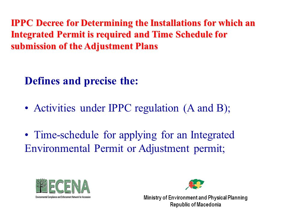 IPPC Decree for Determining the Installations for which an Integrated Permit is required and Time Schedule for submission of the Adjustment Plans Defines and precise the: Activities under IPPC regulation (A and B); Time-schedule for applying for an Integrated Environmental Permit or Adjustment permit; Ministry of Environment and Physical Planning Republic of Macedonia