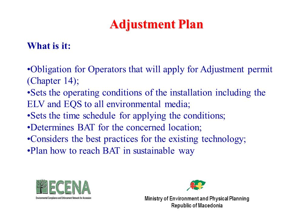Adjustment Plan What is it: Obligation for Operators that will apply for Adjustment permit (Chapter 14); Sets the operating conditions of the installation including the ELV and EQS to all environmental media; Sets the time schedule for applying the conditions; Determines BAT for the concerned location; Considers the best practices for the existing technology; Plan how to reach BAT in sustainable way Ministry of Environment and Physical Planning Republic of Macedonia