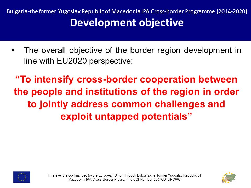 Bulgaria-the former Yugoslav Republic of Macedonia IPA Cross-border Programme ( ) Development objective This event is co- financed by the European Union through Bulgaria-the former Yugoslav Republic of Macedonia IPA Cross-Border Programme CCI Number 2007CB16IPO007 The overall objective of the border region development in line with EU2020 perspective: To intensify cross-border cooperation between the people and institutions of the region in order to jointly address common challenges and exploit untapped potentials
