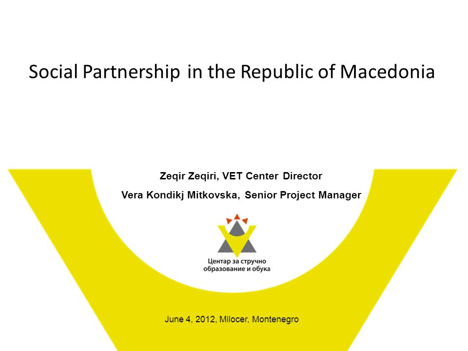 Social Partnership in the Republic of Macedonia Zeqir Zeqiri, VET Center Director Vera Kondikj Mitkovska, Senior Project Manager June 4, 2012, Milocer, Montenegro
