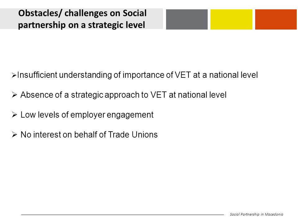 Obstacles/ challenges on Social partnership on a strategic level Social Partnership in Macedonia  Insufficient understanding of importance of VET at a national level  Absence of a strategic approach to VET at national level  Low levels of employer engagement  No interest on behalf of Trade Unions