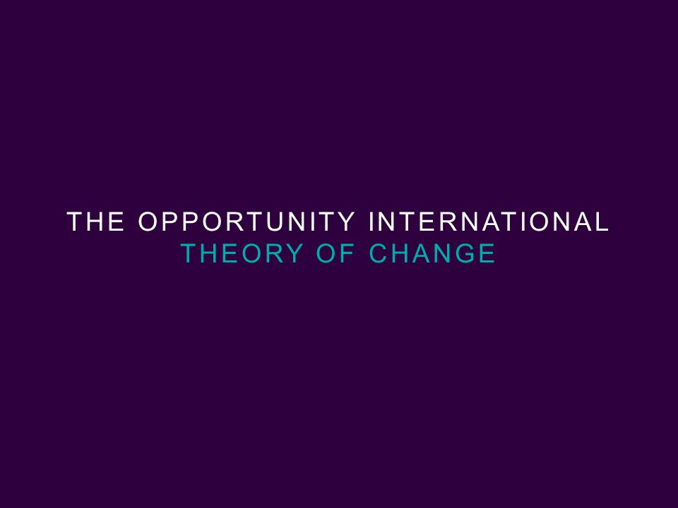 9 | Opportunity International THE OPPORTUNITY INTERNATIONAL THEORY OF CHANGE