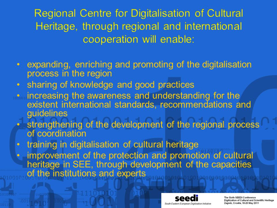 expanding, enriching and promoting of the digitalisation process in the region sharing of knowledge and good practices increasing the awareness and understanding for the existent international standards, recommendations and guidelines strengthening of the development of the regional process of coordination training in digitalisation of cultural heritage improvement of the protection and promotion of cultural heritage in SEE, through development of the capacities of the institutions and experts