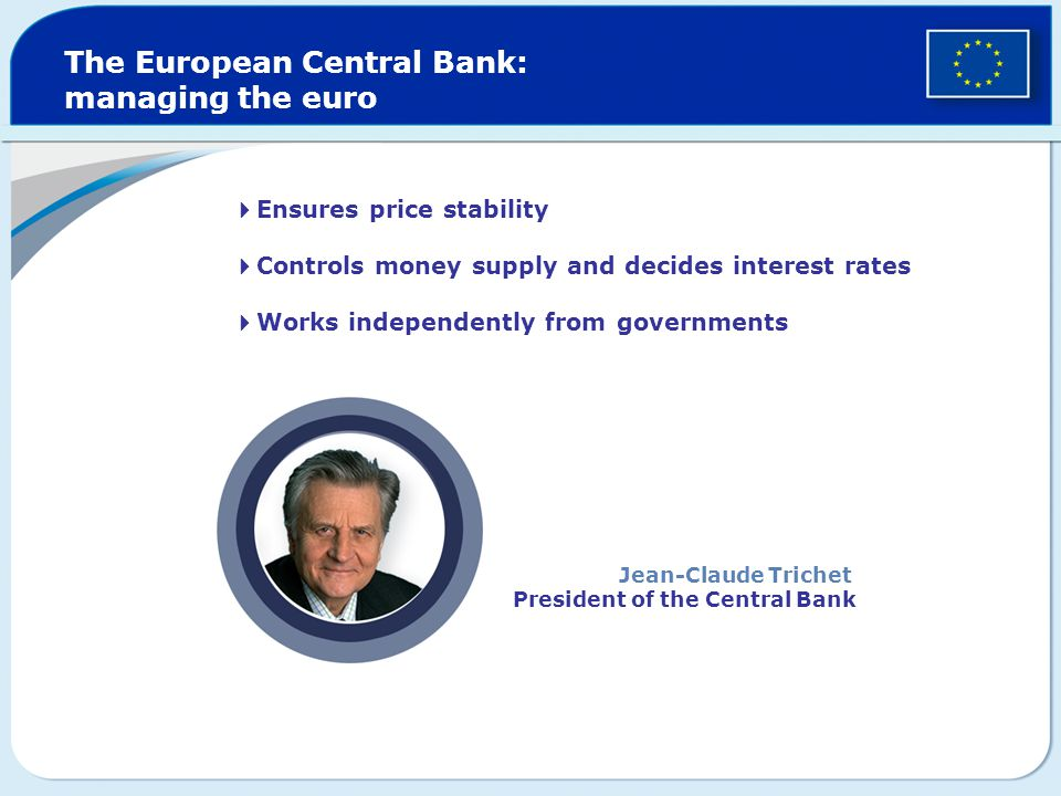  Ensures price stability  Controls money supply and decides interest rates  Works independently from governments The European Central Bank: managing the euro Jean-Claude Trichet President of the Central Bank