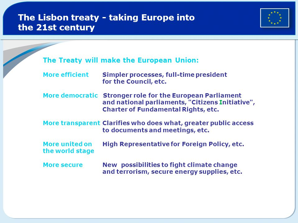 The Lisbon treaty - taking Europe into the 21st century The Treaty will make the European Union: More efficient Simpler processes, full-time president for the Council, etc.