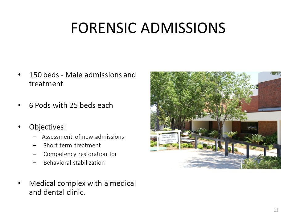 11 FORENSIC ADMISSIONS 150 beds - Male admissions and treatment 6 Pods with 25 beds each Objectives: – Assessment of new admissions – Short-term treatment – Competency restoration for – Behavioral stabilization Medical complex with a medical and dental clinic.