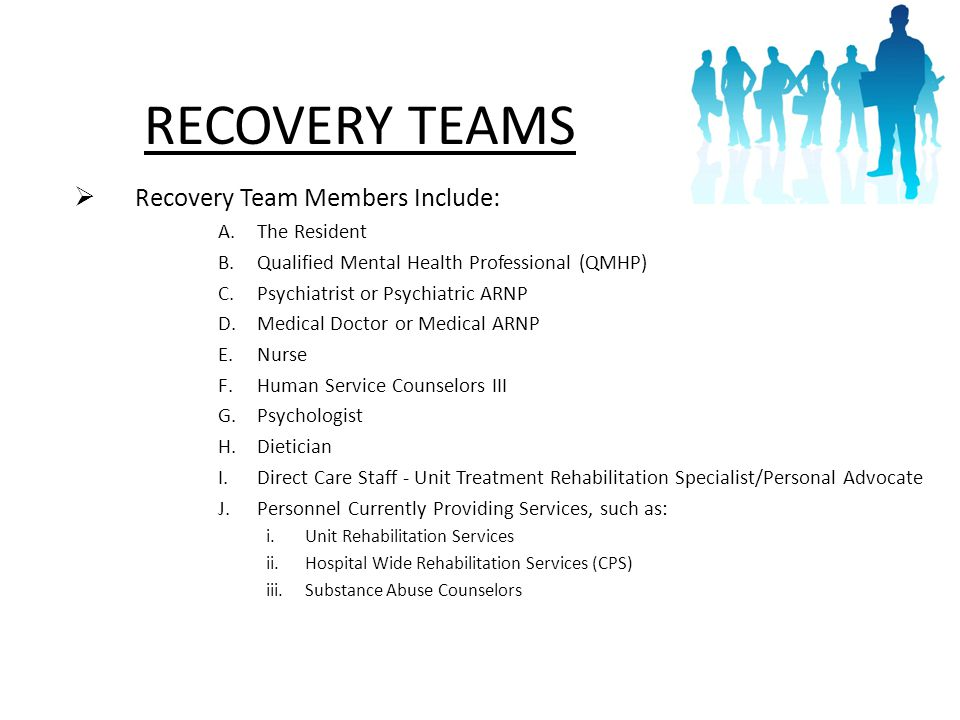 15 RECOVERY TEAMS  Recovery Team Members Include: A.The Resident B.Qualified Mental Health Professional (QMHP) C.Psychiatrist or Psychiatric ARNP D.Medical Doctor or Medical ARNP E.Nurse F.Human Service Counselors III G.Psychologist H.Dietician I.Direct Care Staff - Unit Treatment Rehabilitation Specialist/Personal Advocate J.Personnel Currently Providing Services, such as: i.Unit Rehabilitation Services ii.Hospital Wide Rehabilitation Services (CPS) iii.Substance Abuse Counselors