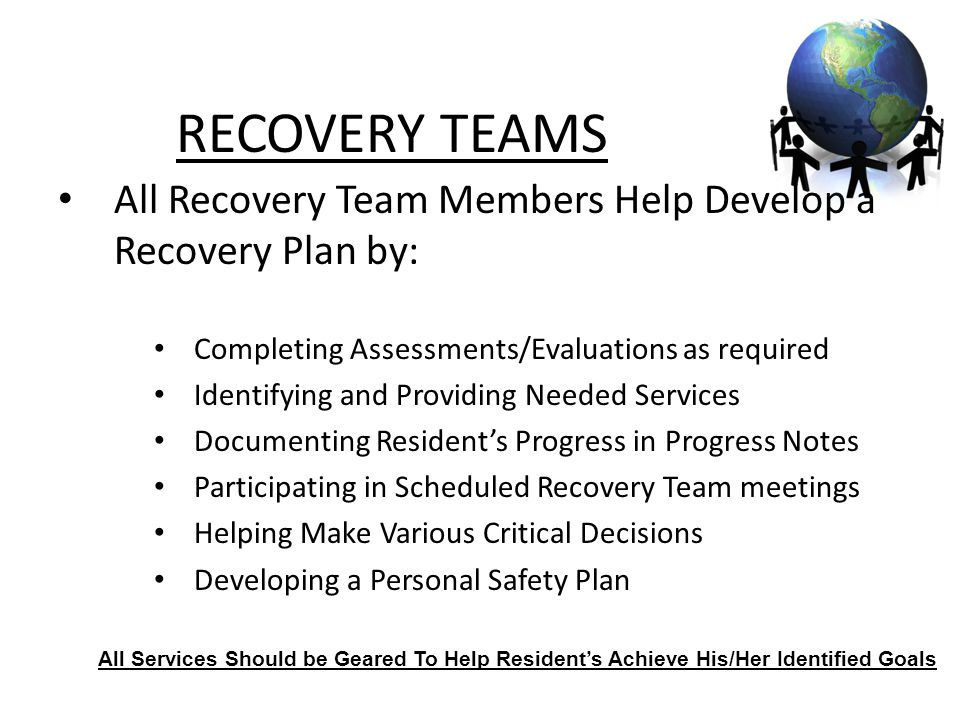 16 All Recovery Team Members Help Develop a Recovery Plan by: Completing Assessments/Evaluations as required Identifying and Providing Needed Services Documenting Resident's Progress in Progress Notes Participating in Scheduled Recovery Team meetings Helping Make Various Critical Decisions Developing a Personal Safety Plan RECOVERY TEAMS All Services Should be Geared To Help Resident's Achieve His/Her Identified Goals