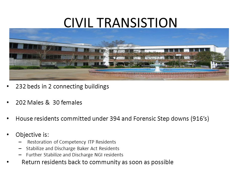 CIVIL TRANSISTION 232 beds in 2 connecting buildings 202 Males & 30 females House residents committed under 394 and Forensic Step downs (916's) Objective is: – Restoration of Competency ITP Residents – Stabilize and Discharge Baker Act Residents – Further Stabilize and Discharge NGI residents Return residents back to community as soon as possible