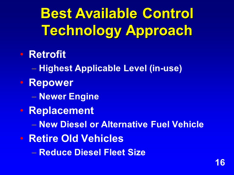 Best Available Control Technology Approach Retrofit  Highest Applicable Level (in-use) Repower  Newer Engine Replacement  New Diesel or Alternative Fuel Vehicle Retire Old Vehicles  Reduce Diesel Fleet Size 16