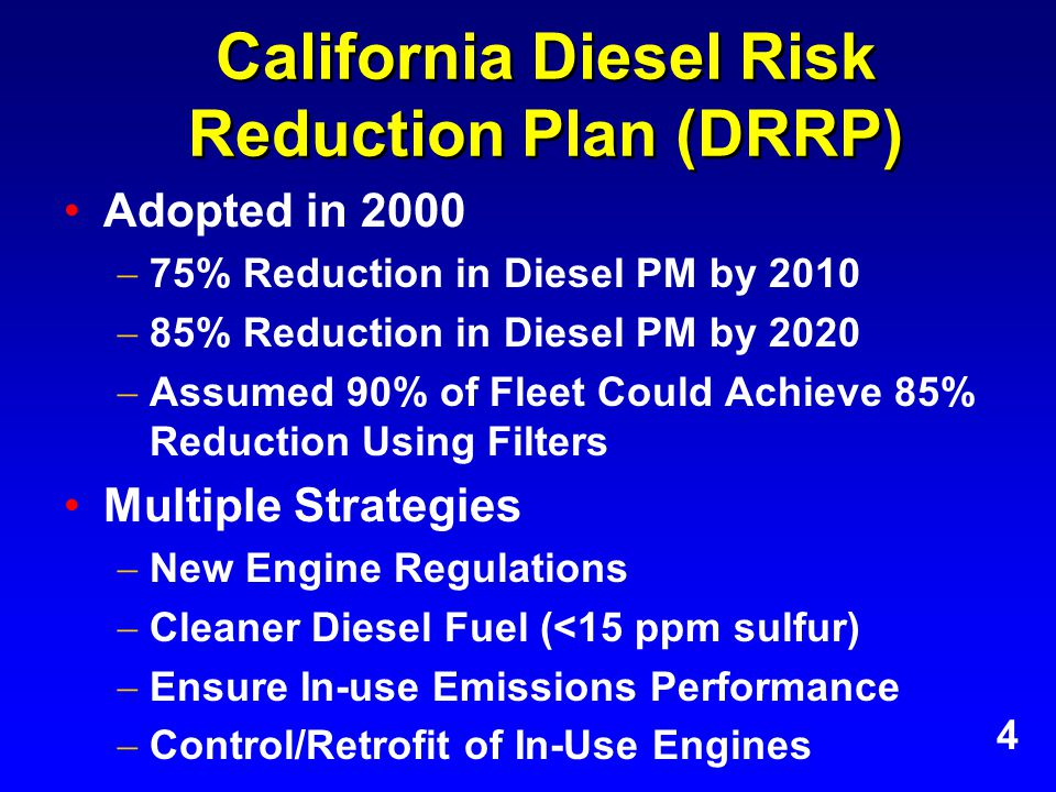 California Diesel Risk Reduction Plan (DRRP) Adopted in 2000  75% Reduction in Diesel PM by 2010  85% Reduction in Diesel PM by 2020  Assumed 90% of Fleet Could Achieve 85% Reduction Using Filters Multiple Strategies  New Engine Regulations  Cleaner Diesel Fuel (<15 ppm sulfur)  Ensure In-use Emissions Performance  Control/Retrofit of In-Use Engines 4