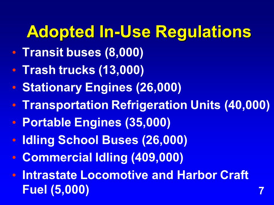 Adopted In-Use Regulations Transit buses (8,000) Trash trucks (13,000) Stationary Engines (26,000) Transportation Refrigeration Units (40,000) Portable Engines (35,000) Idling School Buses (26,000) Commercial Idling (409,000) Intrastate Locomotive and Harbor Craft Fuel (5,000) 7
