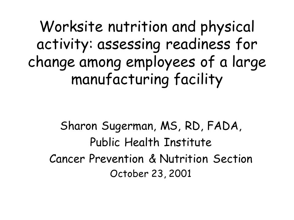 Worksite nutrition and physical activity: assessing readiness for change among employees of a large manufacturing facility Sharon Sugerman, MS, RD, FADA, Public Health Institute Cancer Prevention & Nutrition Section October 23, 2001