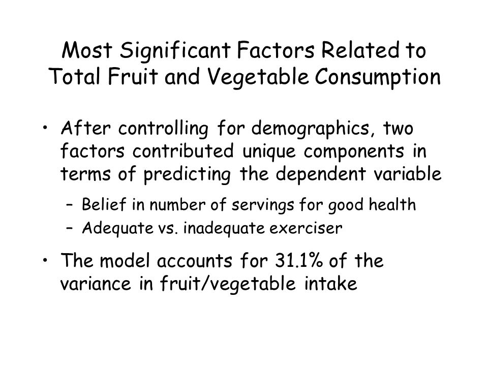 Most Significant Factors Related to Total Fruit and Vegetable Consumption After controlling for demographics, two factors contributed unique components in terms of predicting the dependent variable –Belief in number of servings for good health –Adequate vs.