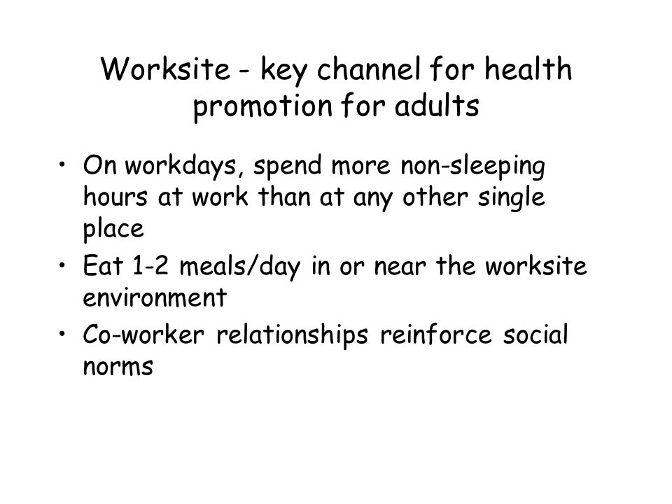 Worksite - key channel for health promotion for adults On workdays, spend more non-sleeping hours at work than at any other single place Eat 1-2 meals/day in or near the worksite environment Co-worker relationships reinforce social norms