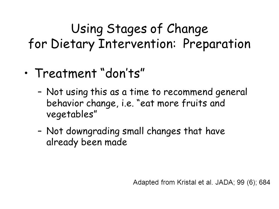Using Stages of Change for Dietary Intervention: Preparation Treatment don'ts –Not using this as a time to recommend general behavior change, i.e.