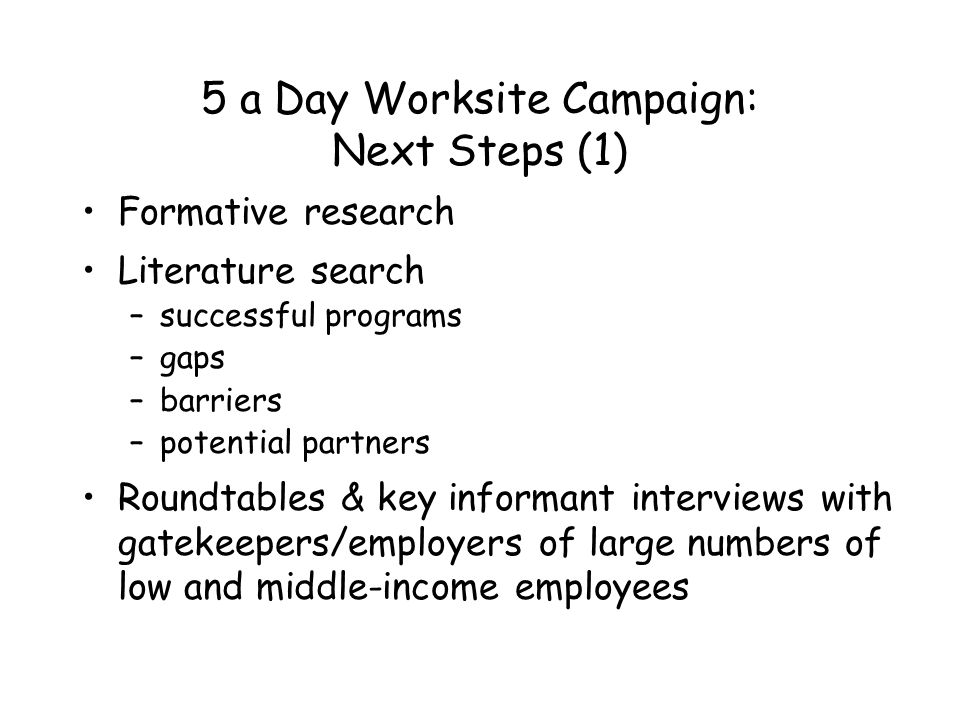 5 a Day Worksite Campaign: Next Steps (1) Formative research Literature search –successful programs –gaps –barriers –potential partners Roundtables & key informant interviews with gatekeepers/employers of large numbers of low and middle-income employees