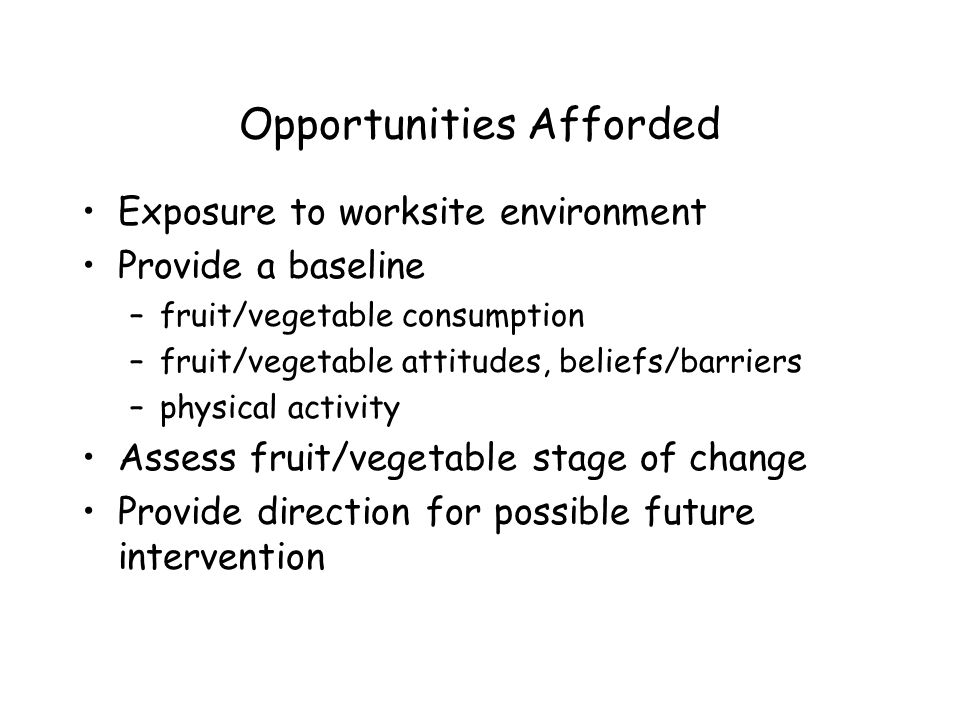 Opportunities Afforded Exposure to worksite environment Provide a baseline –fruit/vegetable consumption –fruit/vegetable attitudes, beliefs/barriers –physical activity Assess fruit/vegetable stage of change Provide direction for possible future intervention