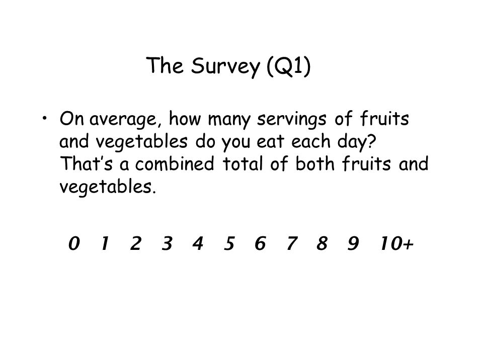 The Survey (Q1) On average, how many servings of fruits and vegetables do you eat each day.