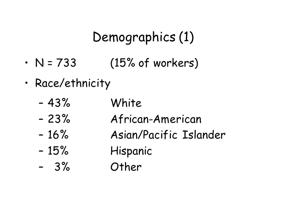Demographics (1) N = 733 (15% of workers) Race/ethnicity –43%White –23%African-American –16%Asian/Pacific Islander –15%Hispanic – 3%Other