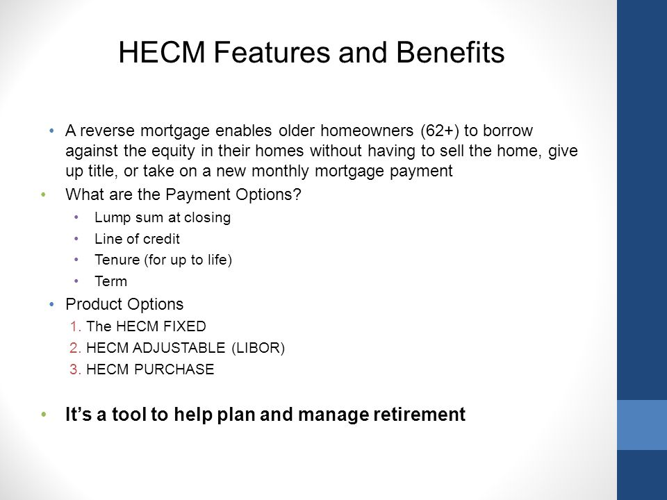 HECM Features and Benefits A reverse mortgage enables older homeowners (62+) to borrow against the equity in their homes without having to sell the home, give up title, or take on a new monthly mortgage payment What are the Payment Options.