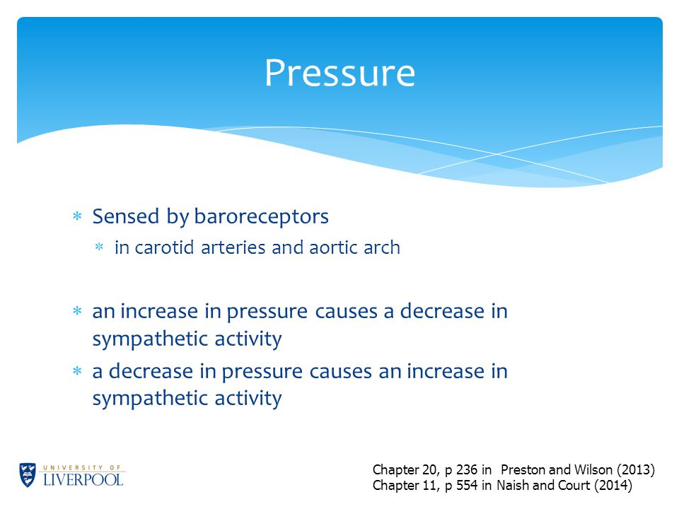  Sensed by baroreceptors  in carotid arteries and aortic arch  an increase in pressure causes a decrease in sympathetic activity  a decrease in pressure causes an increase in sympathetic activity Pressure Chapter 20, p 236 in Preston and Wilson (2013) Chapter 11, p 554 in Naish and Court (2014)