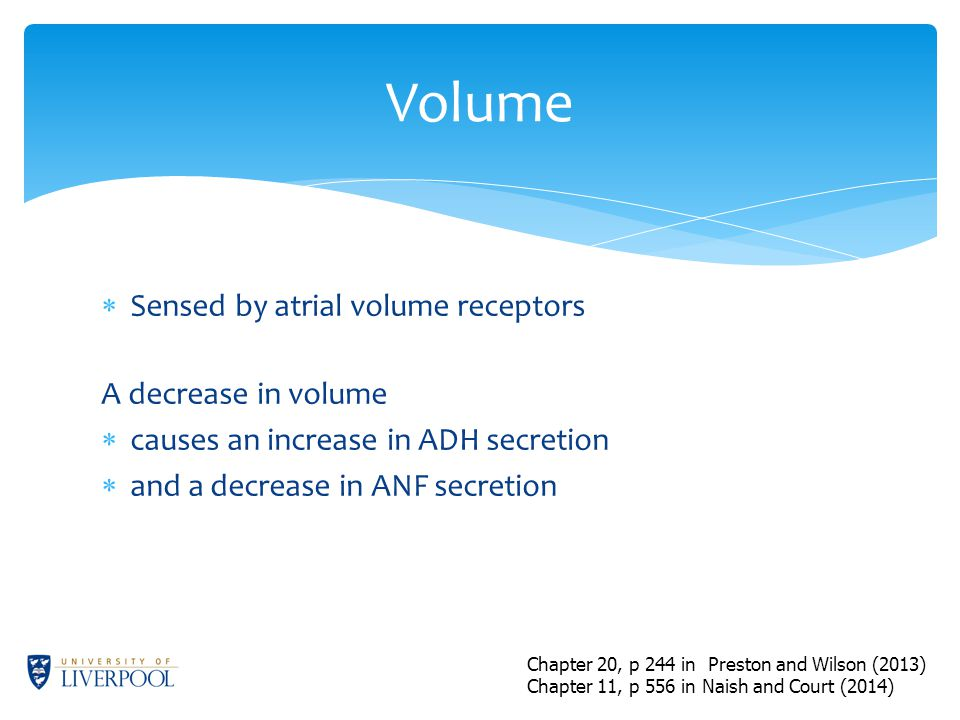  Sensed by atrial volume receptors A decrease in volume  causes an increase in ADH secretion  and a decrease in ANF secretion Volume Chapter 20, p 244 in Preston and Wilson (2013) Chapter 11, p 556 in Naish and Court (2014)