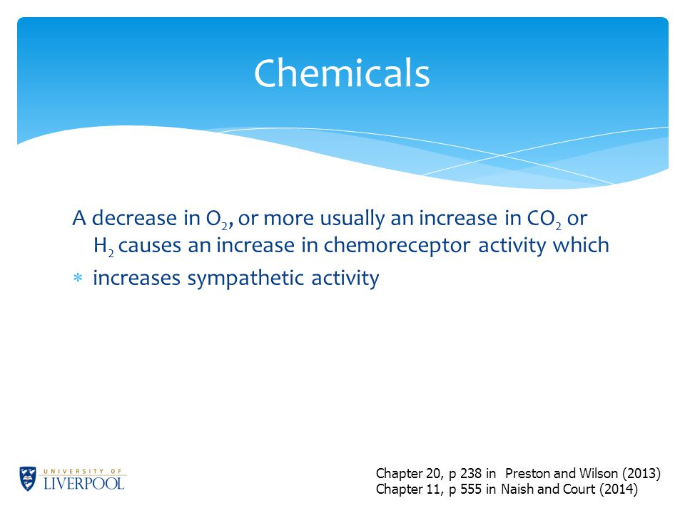 A decrease in O 2, or more usually an increase in CO 2 or H 2 causes an increase in chemoreceptor activity which  increases sympathetic activity Chemicals Chapter 20, p 238 in Preston and Wilson (2013) Chapter 11, p 555 in Naish and Court (2014)