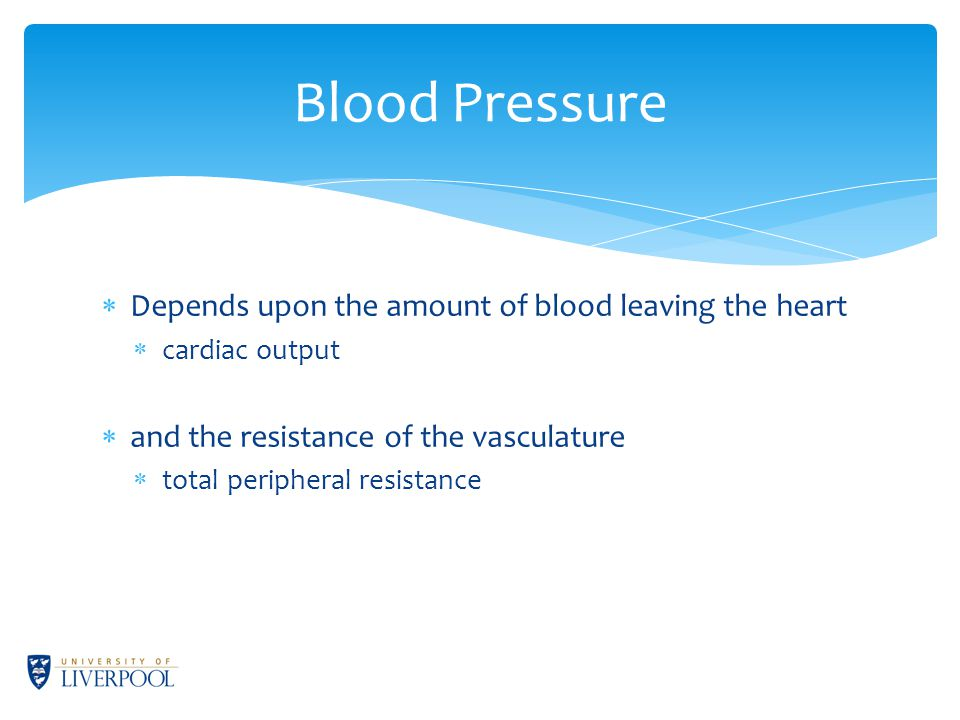 Blood Pressure  Depends upon the amount of blood leaving the heart  cardiac output  and the resistance of the vasculature  total peripheral resistance