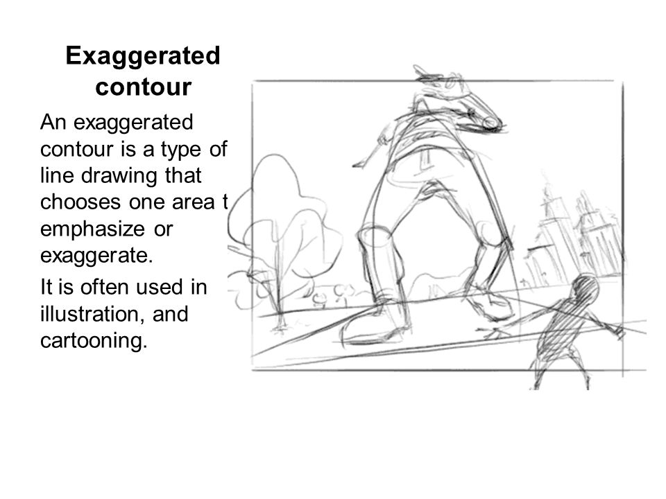 Exaggerated contour An exaggerated contour is a type of line drawing that chooses one area to emphasize or exaggerate.