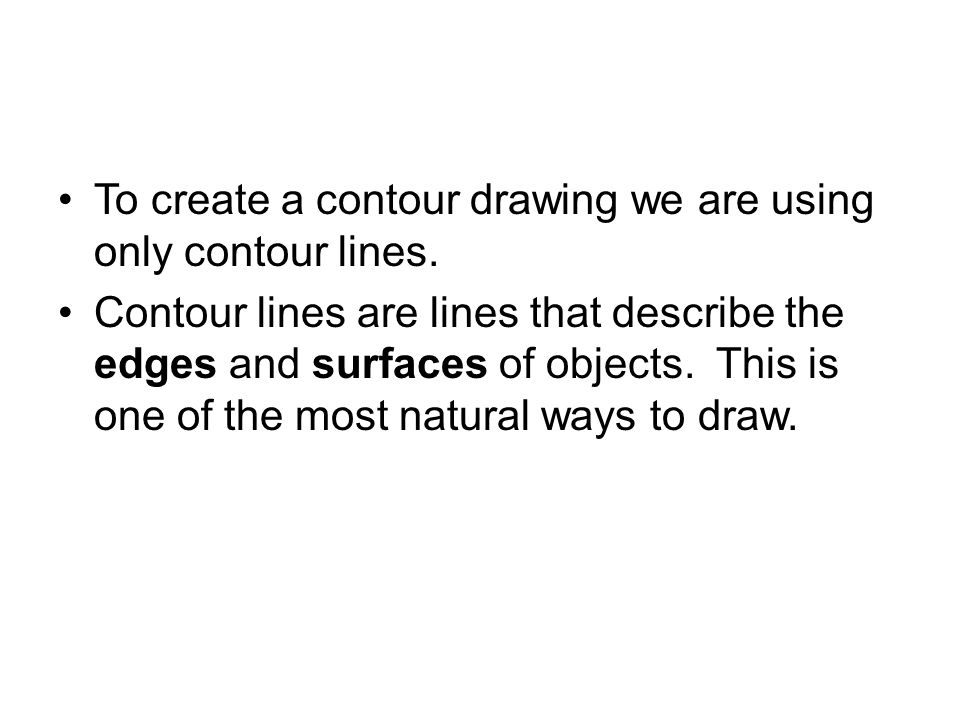 To create a contour drawing we are using only contour lines.