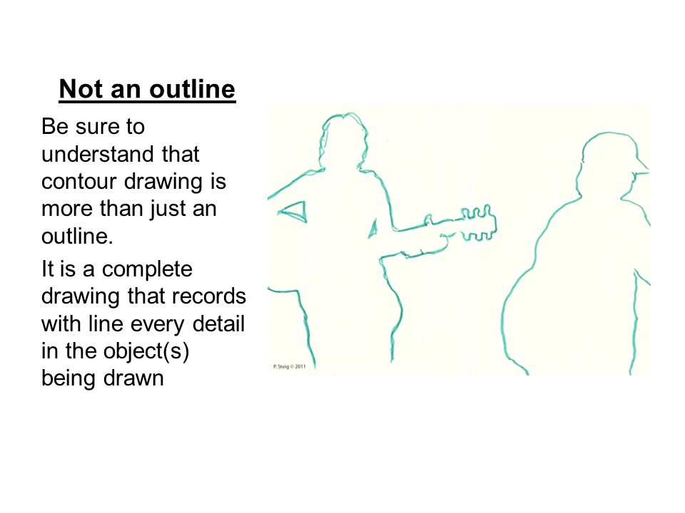 Not an outline Be sure to understand that contour drawing is more than just an outline.