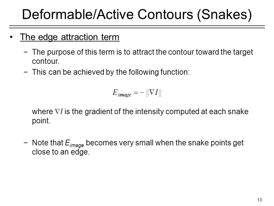 10 Deformable/Active Contours (Snakes) The edge attraction term −The purpose of this term is to attract the contour toward the target contour.