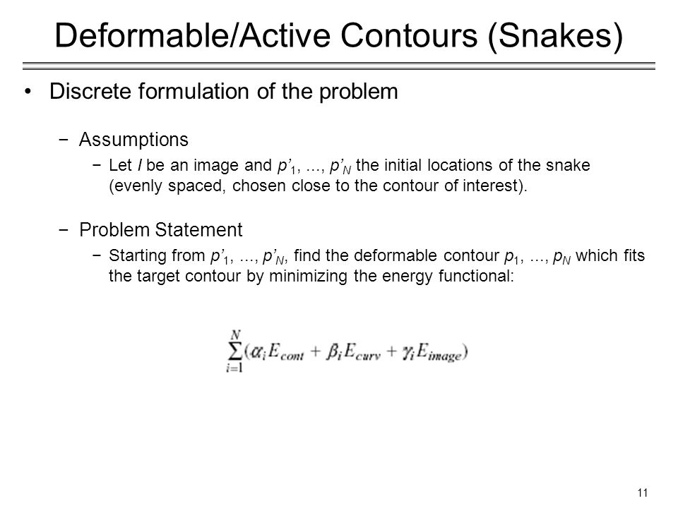 11 Deformable/Active Contours (Snakes) Discrete formulation of the problem −Assumptions −Let I be an image and p' 1,..., p' N the initial locations of the snake (evenly spaced, chosen close to the contour of interest).