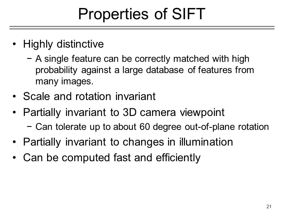 Properties of SIFT Highly distinctive −A single feature can be correctly matched with high probability against a large database of features from many images.