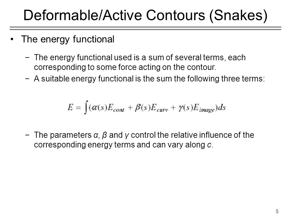 5 Deformable/Active Contours (Snakes) The energy functional −The energy functional used is a sum of several terms, each corresponding to some force acting on the contour.