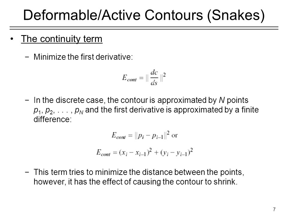 7 Deformable/Active Contours (Snakes) The continuity term −Minimize the first derivative: −In the discrete case, the contour is approximated by N points p 1, p 2,..., p N and the first derivative is approximated by a finite difference: −This term tries to minimize the distance between the points, however, it has the effect of causing the contour to shrink.