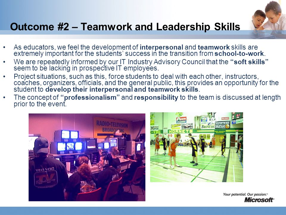 Outcome #2 – Teamwork and Leadership Skills As educators, we feel the development of interpersonal and teamwork skills are extremely important for the students' success in the transition from school-to-work.