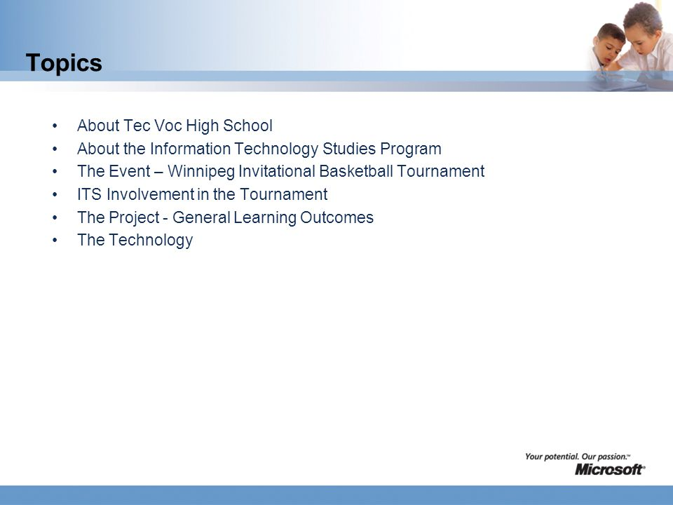 Topics About Tec Voc High School About the Information Technology Studies Program The Event – Winnipeg Invitational Basketball Tournament ITS Involvement in the Tournament The Project - General Learning Outcomes The Technology