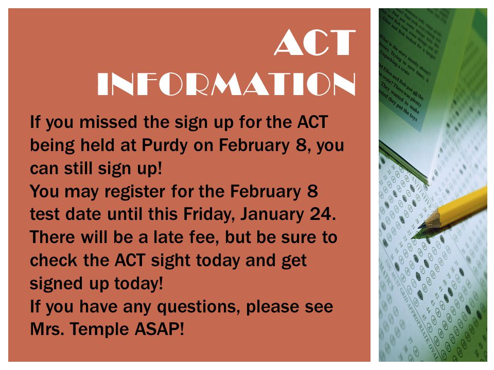 ACT INFORMATION If you missed the sign up for the ACT being held at Purdy on February 8, you can still sign up.