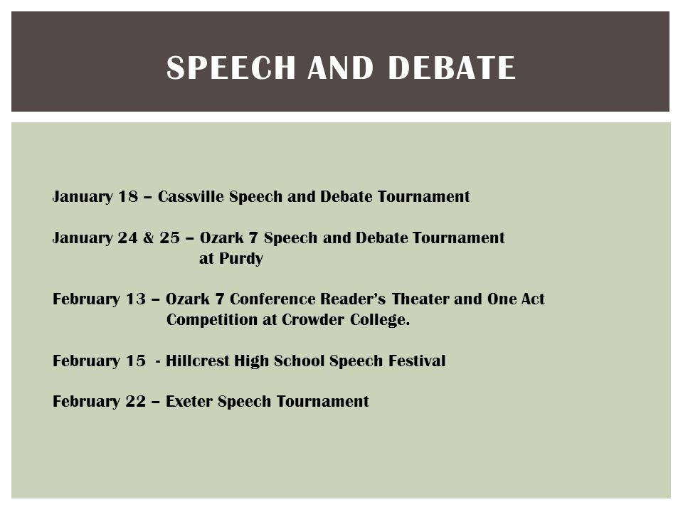 SPEECH AND DEBATE January 18 – Cassville Speech and Debate Tournament January 24 & 25 – Ozark 7 Speech and Debate Tournament at Purdy February 13 – Ozark 7 Conference Reader's Theater and One Act Competition at Crowder College.